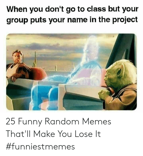 Funny, Memes, and Random: When you don't go to class but your  group puts your name in the project 25 Funny Random Memes That'll Make You Lose It #funniestmemes
