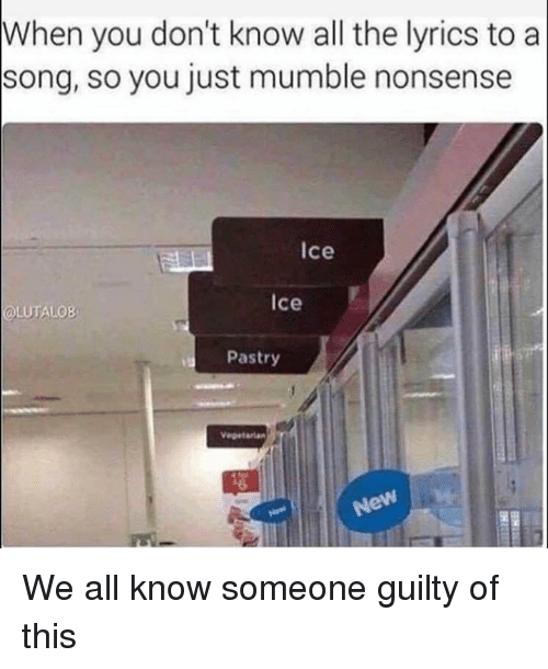 mumble: When you don't know all the lyrics to a  song, so you just mumble nonsense  Ice  Ice  OLUTALOB  Pastry We all know someone guilty of this