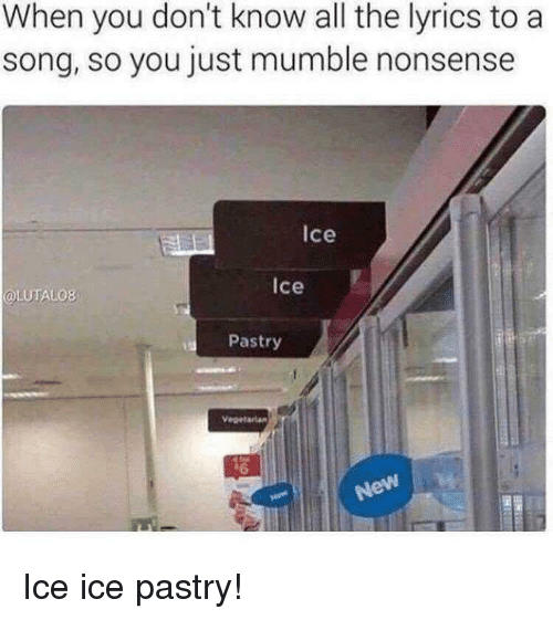 Lyrics, Nonsense, and A Song: When you don't know all the lyrics to a  song, so you just mumble nonsense  Ice  ice  OLUTALO8  Pastry Ice ice pastry!