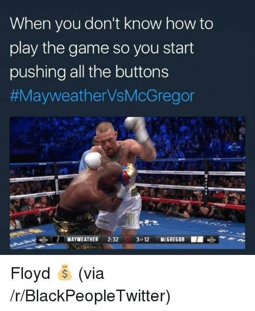 Blackpeopletwitter, Mayweather, and The Game: When you don't know how to  play the game so you start  pushing all the buttons  #MayweatherVsMcGregor  MAYWEATHER 2:32 3 12 McGREGOR <p>Floyd 💰 (via /r/BlackPeopleTwitter)</p>
