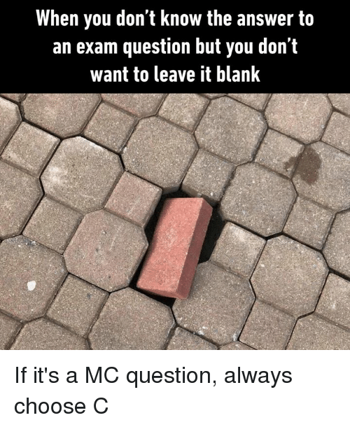 Dank, Blank, and 🤖: When you don't know the answer to  an exam question but you don't  want to leave it blank If it's a MC question, always choose C