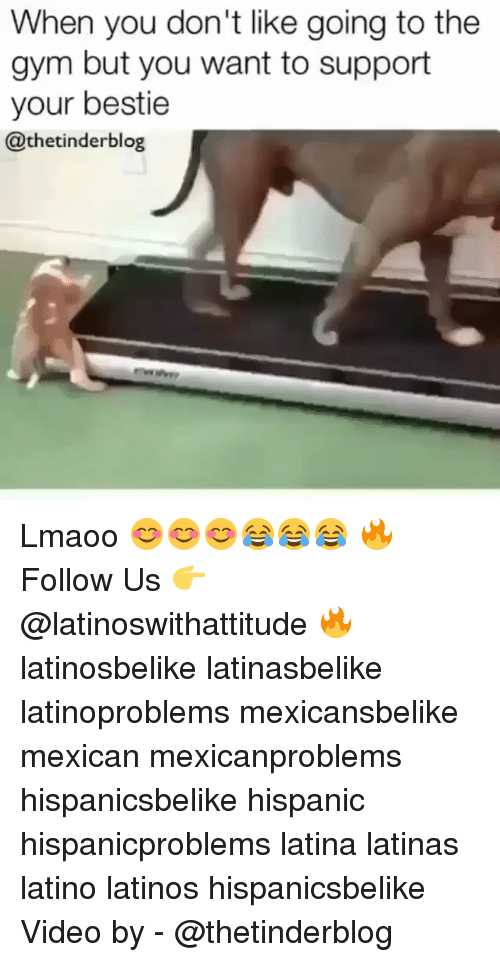 Gym, Latinos, and Memes: When you don't like going to the  gym but you want to support  your bestie  @thetinderblog Lmaoo 😊😊😊😂😂😂 🔥 Follow Us 👉 @latinoswithattitude 🔥 latinosbelike latinasbelike latinoproblems mexicansbelike mexican mexicanproblems hispanicsbelike hispanic hispanicproblems latina latinas latino latinos hispanicsbelike Video by - @thetinderblog