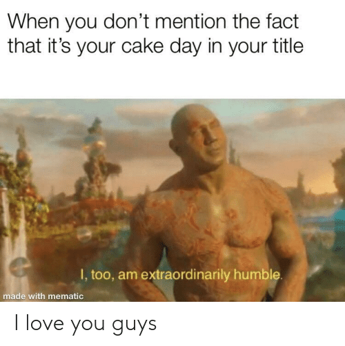 Love, I Love You, and Cake: When you don't mention the fact  that it's your cake day in your title  I, too, am extraordinarily humble  made with mematic I love you guys