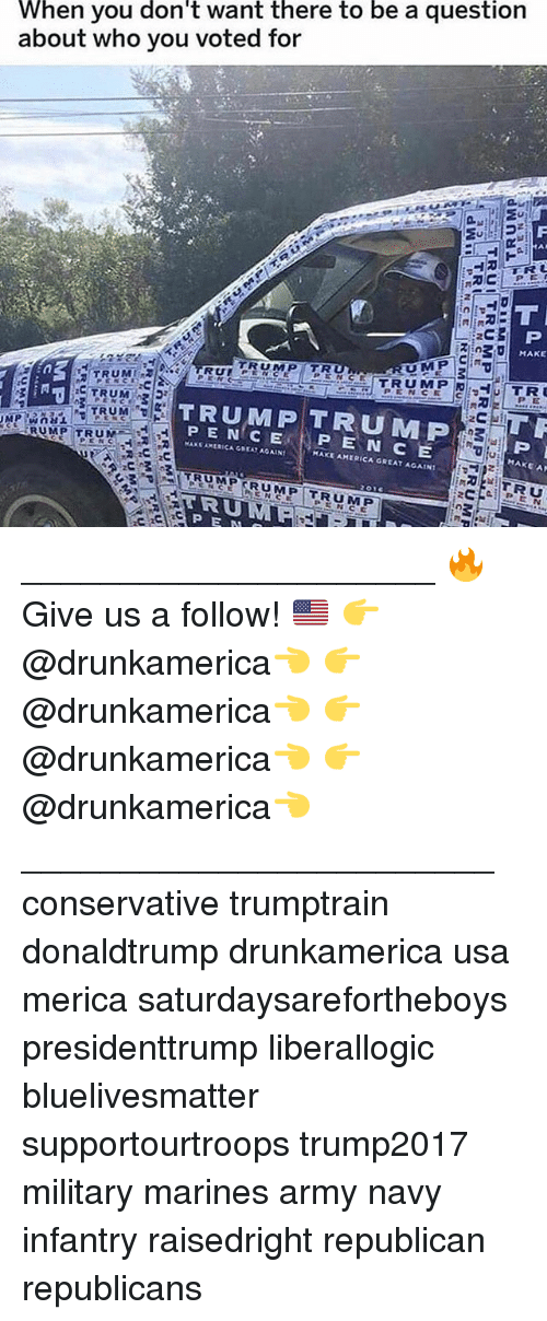 America, Memes, and Army: When you don't want there to be a questionn  about who you voted for  MAKE  RUPENAEE  TRUMPTRUMP  P E N C E P E N CE  PENCE  HAKE A  MAKE AMERICA GREAT AGAIN  RUMP TRUMEH  TRU  2C  TRUMP RUMP TRUMP  TRU  P E N _____________________ 🔥Give us a follow! 🇺🇸 👉@drunkamerica👈 👉@drunkamerica👈 👉@drunkamerica👈 👉@drunkamerica👈 ________________________ conservative trumptrain donaldtrump drunkamerica usa merica saturdaysarefortheboys presidenttrump liberallogic bluelivesmatter supportourtroops trump2017 military marines army navy infantry raisedright republican republicans