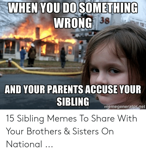 Sibling Memes: WHEN YOU DOSOMETHING  WRONG 38  AND YOUR PARENTS ACCUSE YOUR  SIBLING  memegenerator.net 15 Sibling Memes To Share With Your Brothers & Sisters On National ...