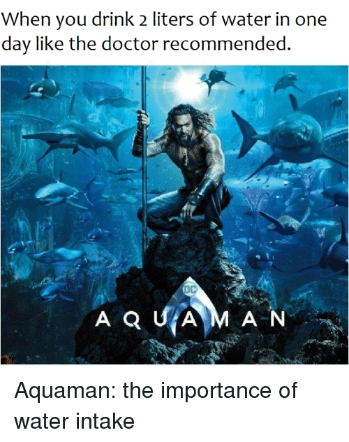 Doctor, Water, and The Doctor: When you drink 2 liters of water in one  day like the doctor recommended. Aquaman: the importance of water intake