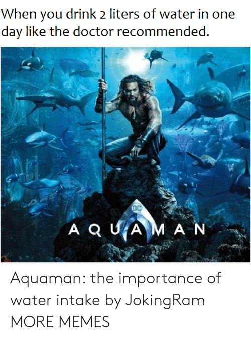 Dank, Doctor, and Memes: When you drink 2 liters of water in one  day like the doctor recommended. Aquaman: the importance of water intake by JokingRam MORE MEMES