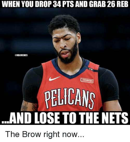 Nba, You, and Now: WHEN YOU DROP 34 PTS AND GRAB 26 REB  @NBAMEMES  ZATARAINS  PELICANS  ..AND LOSE TO THE NETS The Brow right now...