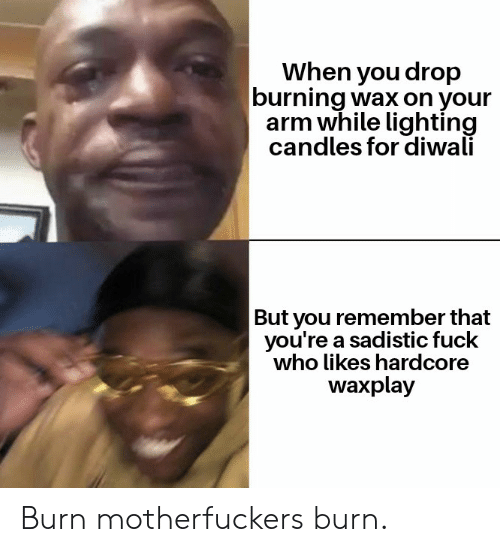 Funny, Fuck, and Candles: When you drop  burning wax on your  arm while lighting  candles for diwali  But you remember that  you're a sadistic fuck  who likes hardcore  waxplay Burn motherfuckers burn.