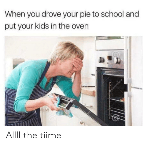 drove: When you drove your pie to school and  put your kids in the oven  nme  rtomrtime Allll the tiime
