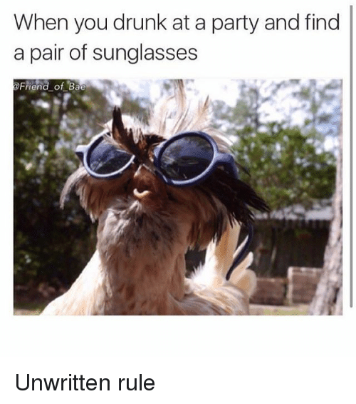 Bae, Drunk, and Funny: When you drunk at a party and find  a pair of sunglasses  Friend of Bae Unwritten rule