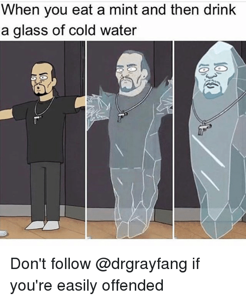 Memes, Water, and Cold: When you eat a mint and then drink  a glass of cold water Don't follow @drgrayfang if you're easily offended