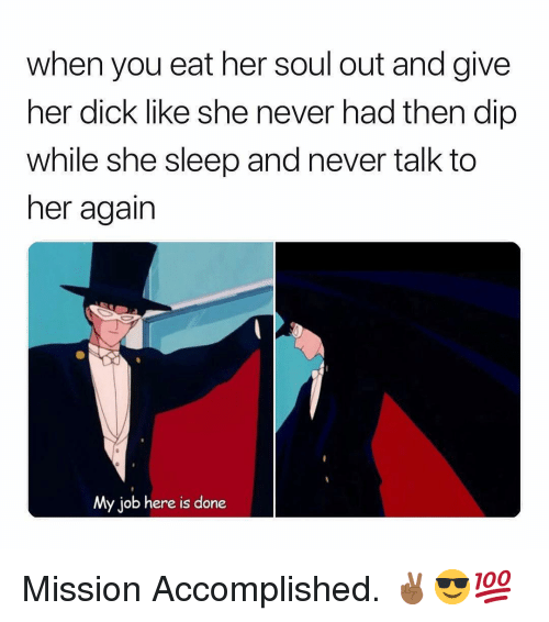 Dick, Dank Memes, and Never: when you eat her soul out and give  her dick like she never had then dip  while she sleep and never talk to  her again  My job here is done Mission Accomplished. ✌🏾😎💯