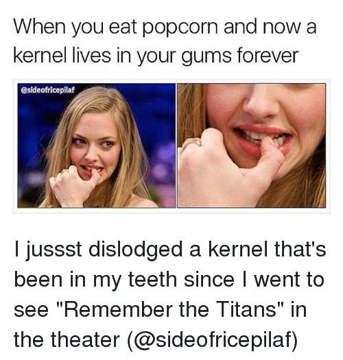"""kernel: When you eat popcorn and now a  kernel lives in your gums forever  @sideofricepilaf I jussst dislodged a kernel that's been in my teeth since I went to see """"Remember the Titans"""" in the theater (@sideofricepilaf)"""