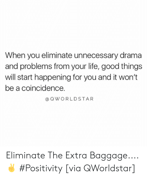 Life, Good, and Coincidence: When you eliminate unnecessary drama  and problems from your life, good things  will start happening for you and it won't  be a coincidence.  OWORLDSTAR Eliminate The Extra Baggage.... ✌️ #Positivity [via QWorldstar]