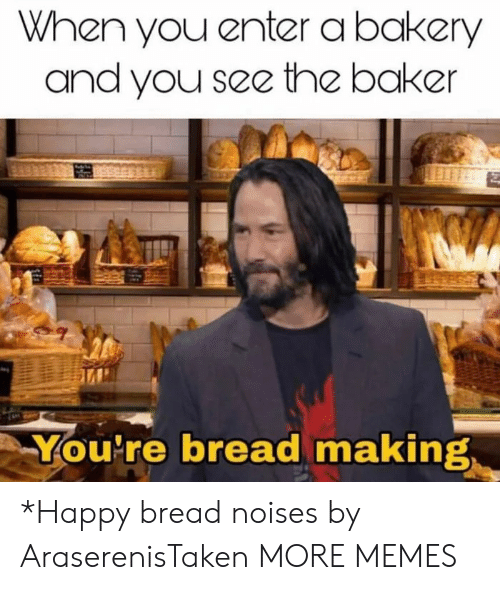 Dank, Memes, and Target: When you enter a bakery  and you see the baker  You're bread making *Happy bread noises by AraserenisTaken MORE MEMES