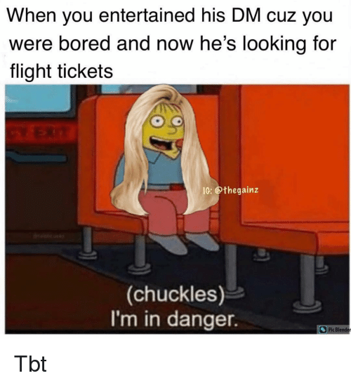 Bored, Memes, and Tbt: When you entertained his DM cuz you  were bored and now he's lookina for  flight tickets  IC: @thegainz  (chuckles)  I'm in danger.  Pic Blende Tbt