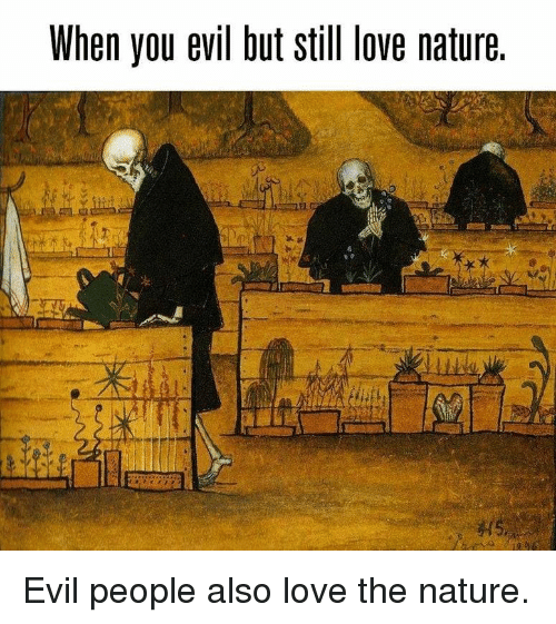 Love, Nature, and Evil: When you evil but still ove nature. Evil people also love the nature.