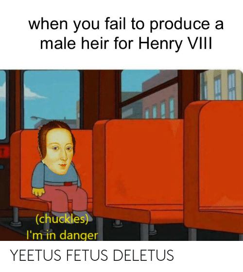 Fail, Henry, and You: when you fail to produce a  male heir for Henry VIIl  (chuckles)  I'm in danger YEETUS FETUS DELETUS