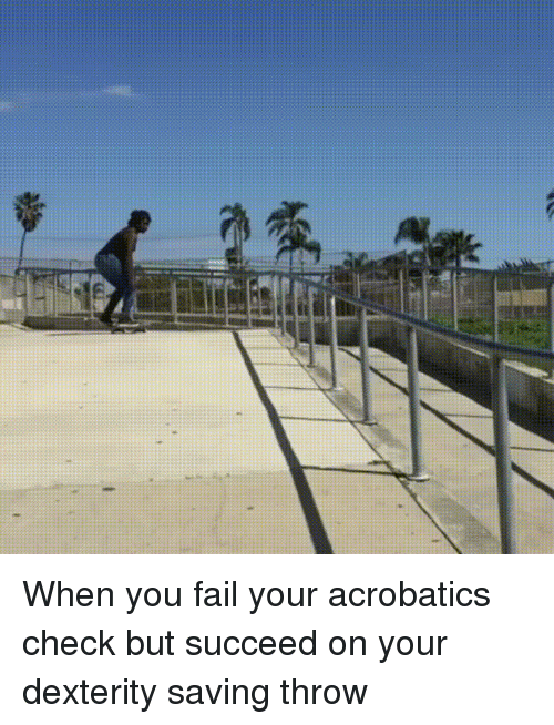 dexterity: When you fail your acrobatics check but succeed on your dexterity saving throw