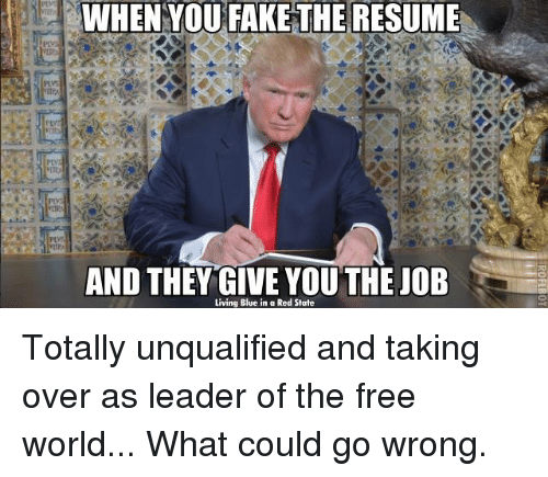 the-free-world: WHEN YOU FAKE THE RESUME  AND THEY GIVE YOU THE JOB  Living Blue in a Red State Totally unqualified and taking over as leader of the free world... What could go wrong.