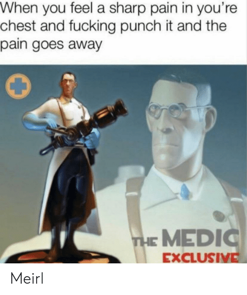 The Pain: When you feel a sharp pain in you're  chest and fucking punch it and the  pain goes away  THE MEDIC  EXCLUSIVE Meirl