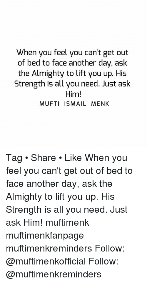 Memes, 🤖, and Another: When you feel you can't get out  of bed to face another day, ask  the Almighty to lift you up. His  Strength is all you need. Just aslk  Him!  MUFTI ISMAIL MENK Tag • Share • Like When you feel you can't get out of bed to face another day, ask the Almighty to lift you up. His Strength is all you need. Just ask Him! muftimenk muftimenkfanpage muftimenkreminders Follow: @muftimenkofficial Follow: @muftimenkreminders