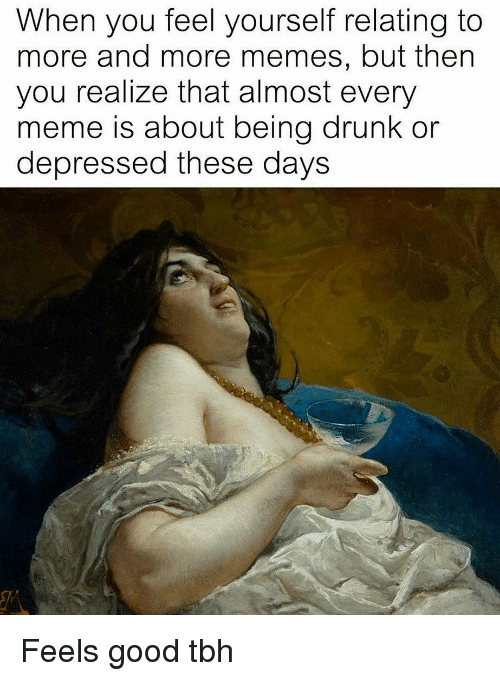 Good Tbh: When you feel yourself relating to  more and more memes, but then  you realize that almost every  meme is about being drunk or  depressed these days Feels good tbh