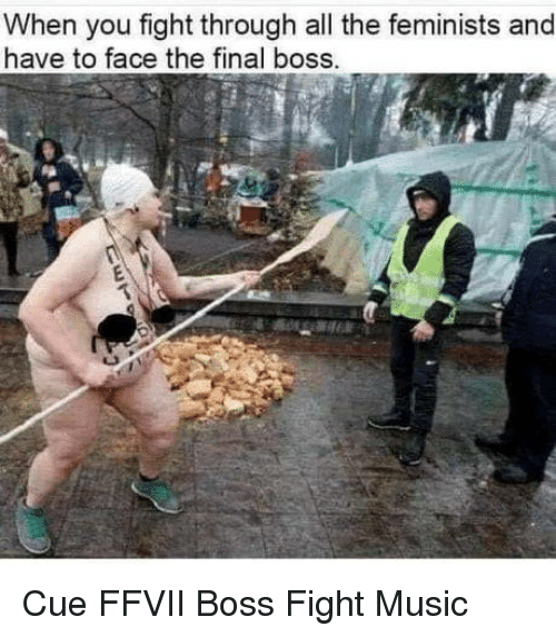Final boss: When you fight through all the feminists and  have to face the final boss. Cue FFVII Boss Fight Music