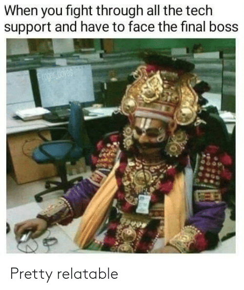 Final boss: When you fight through all the tech  support and have to face the final boss  oger oyes Pretty relatable