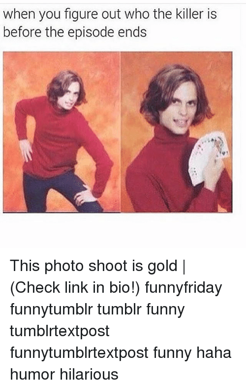 Funny, Memes, and Tumblr: when you figure out who the killer is  before the episode ends This photo shoot is gold | (Check link in bio!) funnyfriday funnytumblr tumblr funny tumblrtextpost funnytumblrtextpost funny haha humor hilarious