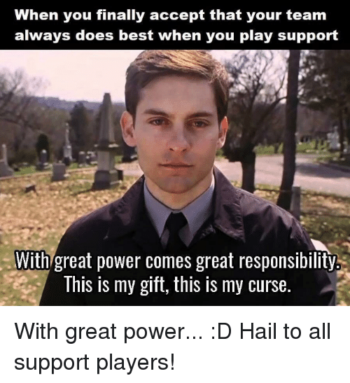 Memes, Best, and Power: When you finally accept that your team  always does best when you play support  With great power comes great responsibility  This is my gift, this IS my curse. With great power... :D  Hail to all support players!