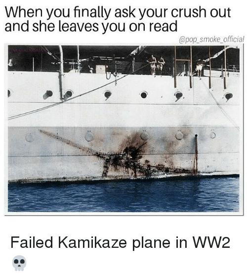 Crush, Memes, and Pop: When you finally ask your crush out  and she leaves you on read  @pop_ smoke official Failed Kamikaze plane in WW2💀