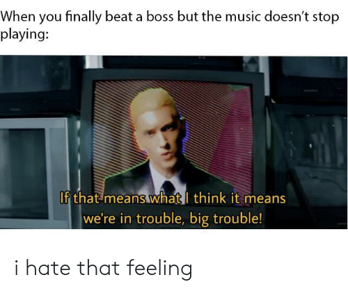 Music, Big Trouble, and Boss: When you finally beat a boss but the music doesn't stop  playing:  If that means whatl think it means  we're in trouble, big trouble! i hate that feeling