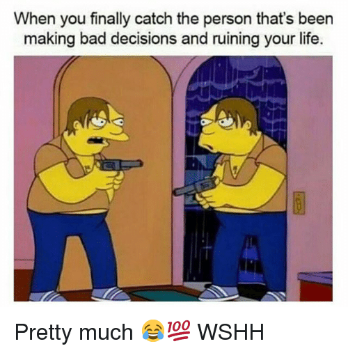 Bad, Life, and Memes: When you finally catch the person that's been  making bad decisions and ruining your life. Pretty much 😂💯 WSHH