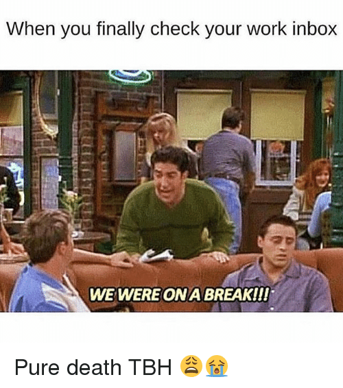 Memes, Tbh, and Work: When you finally check your work inbox  WE WEREONA BREAK!!! Pure death TBH 😩😭