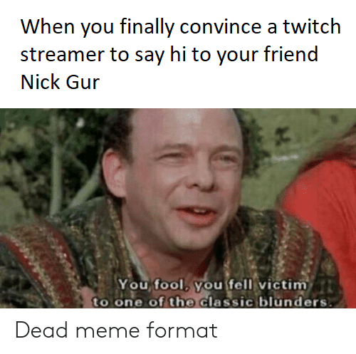 Meme, Twitch, and Nick: When you finally convince a twitch  streamer to say hi to your friend  Nick Gur  You fool, you fell victim  to one of the classic blunders Dead meme format