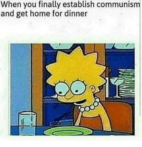 Home, Communism, and You: When you finally establish communism  and get home for dinner