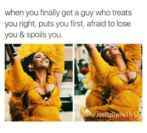 Relationships, Who, and First: when you finally get a guy who treats  you right, puts you first, afraid to lose  you & spoils you.  om/Joelly0wnsThis