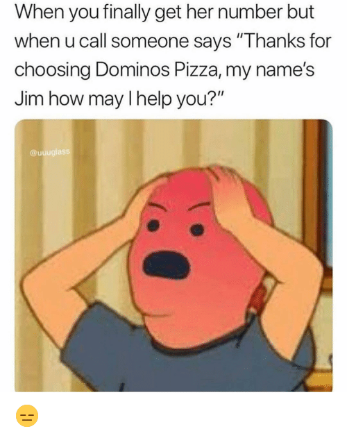 """Domino's Pizza: When you finally get her number but  when u call someone says """"Thanks for  choosing Dominos Pizza, my name's  Jim how may l help you?""""  @uuuglass 😑"""