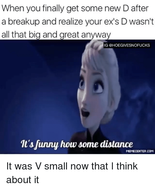 Ex's, Girl Memes, and All That: When you finally get some new D after  a breakup and realize your ex's D wasn't  all that big and great anyway  IG @HOEGIVESNOFUCKS  1t'sfunny how some dislance It was V small now that I think about it