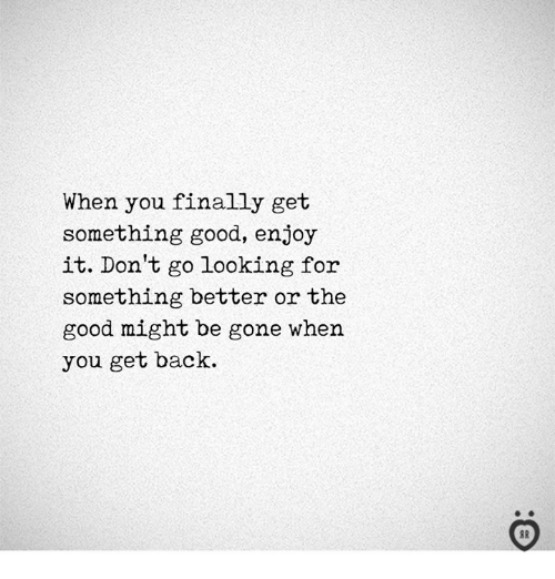 Good, Back, and Looking: When you finally get  something good, enjoy  it. Don't go looking for  something better or the  good might be gone when  you get back.