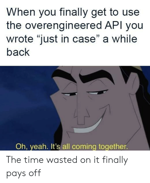 "Yeah, Time, and Back: When you finally get to use  the overengineered API you  wrote ""just in case"" a while  back  Oh, yeah. It's all coming together. The time wasted on it finally pays off"