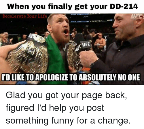 Memes, Apology, and 🤖: When you finally get your DD-214  UFE.  Decelerate Your Life  I'D LIKE TO APOLOGIZE TO ABSOLUTELY NO ONE Glad you got your page back, figured I'd help you post something funny for a change.