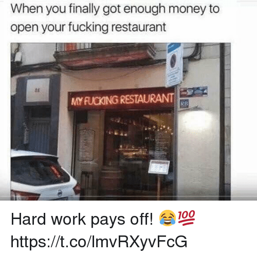Fucking, Money, and Work: When you finally got enough money to  open your fucking restaurant  ts  MY FUCKING RESTAURANT  RB Hard work pays off! 😂💯 https://t.co/lmvRXyvFcG
