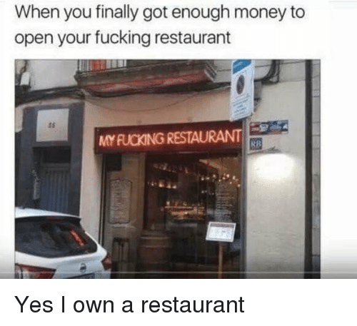 Fucking, Money, and Restaurant: When you finally got enough money to  open your fucking restaurant  ts  MY FUCKING RESTAURANT  RB Yes I own a restaurant