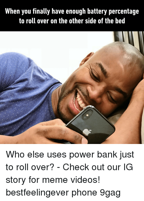 9gag, Meme, and Memes: When you finally have enough battery percentage  to roll over on the other side of the bed Who else uses power bank just to roll over? - Check out our IG story for meme videos! bestfeelingever phone 9gag