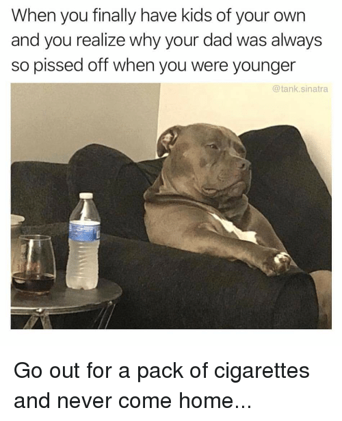 Dad, Funny, and Home: When you finally have kids of your own  and you realize why your dad was always  so pissed off when you were younger  @tank.sinatra Go out for a pack of cigarettes and never come home...