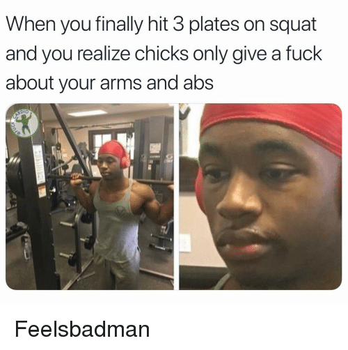 Memes, Fuck, and Squat: When you finally hit 3 plates on squat  and you realize chicks only give a fuck  about your arms and abs  Dio Feelsbadman