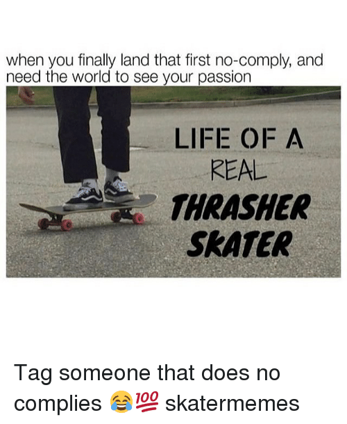 Life, World, and Tag Someone: when you finally land that first no-comply, and  need the world to see your passion  LIFE OF A  REAL  THRASHER  SKATER Tag someone that does no complies 😂💯 skatermemes